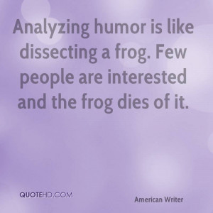 Analyzing humor is like dissecting a frog. Few people are interested ...