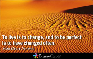 ... , and to be perfect is to have changed often. - John Henry Newman