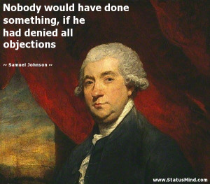 ... he had denied all objections - Samuel Johnson Quotes - StatusMind.com