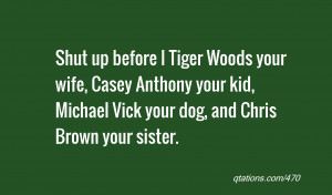Quote #470: Shut up before I Tiger Woods your wife, Casey Anthony your ...