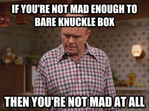If you're not mad enough to bare knuckle box then you're not mad at ...