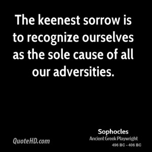 The keenest sorrow is to recognize ourselves as the sole cause of all ...
