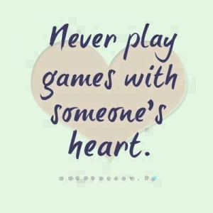 Never play games with someone's heart. it's like telling lies. You'll ...