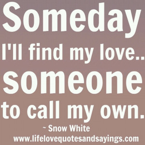 ... my love...Someone to call my own. Snow White quote (I can only hope
