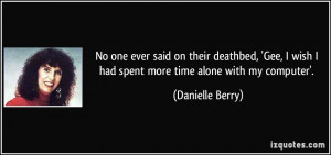 No one ever said on their deathbed, 'Gee, I wish I had spent more time ...