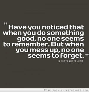 you noticed that when you do something good, no one seems to remember ...