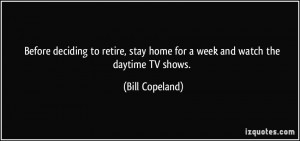 ... stay home for a week and watch the daytime TV shows. - Bill Copeland