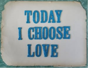 Today I choose love.