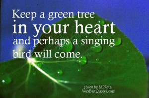 ... quotes - Keep a green tree in your heart and perhaps a singing bird