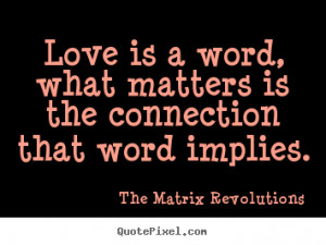 Love quotes - Love is a word, what matters is the connection..