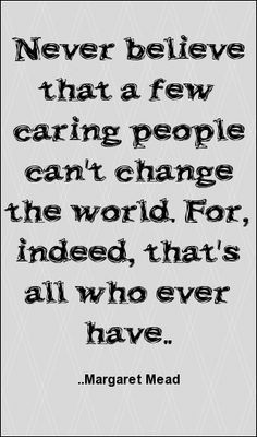 ... that a few caring people can't change the world... Margaret Mead More