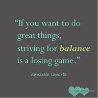 "... Do Great things,Striving for Balance Is a Losing Game"" ~ Goal Quote"