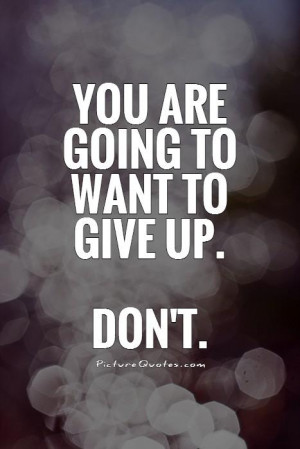 You are going to want to give up. Don't Picture Quote #1
