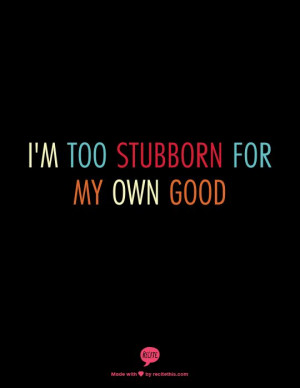 too stubborn for my own good