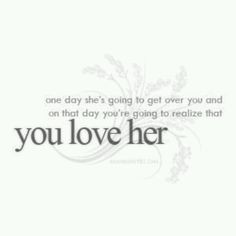 ... get over you and on that day you're going to realize that you love her