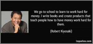 ... teach people how to have money work hard for them. - Robert Kiyosaki