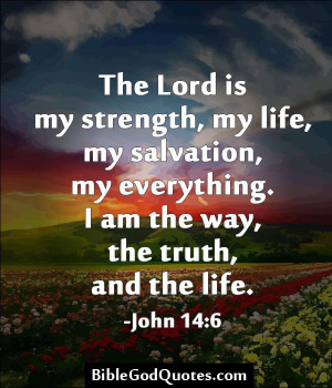 my strength my life my salvation my everything i am the way the truth ...