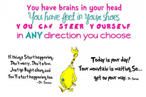 ... You have brains in your head. You have feet in your shoes. You can