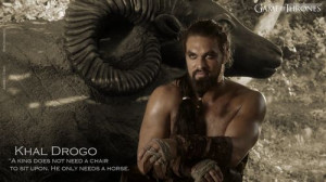 Khal Drogo Quotes | Khal Drogo, a king does not need a chair to sit ...