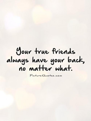 ... true friends always have your back, no matter what Picture Quote #1