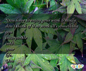 you have to enjoy your work i really don t think of it as work it s ...