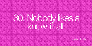 Nobody likes a know-it-all. -Julien Smith