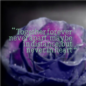 Quotes Picture: together forever never apart, maybe in distance, but ...