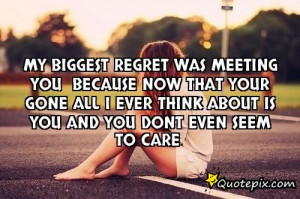 My Biggest regret was meeting you because now that your gone all I ...