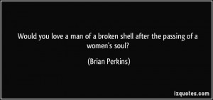 ... of a broken shell after the passing of a women's soul? - Brian Perkins