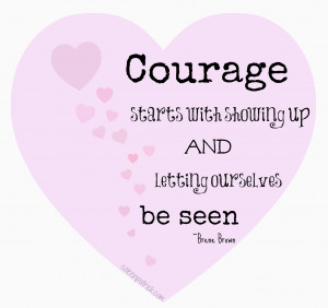 Courage Starts With Showing Up And Letting Ourselves Be Seen - Brene ...