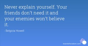 Never explain yourself. Your friends don't need it and your ...