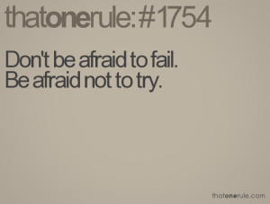 Don't be afraid to fail.Be afraid not to try.