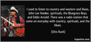 used to listen to country and western and blues, John Lee Hooker ...