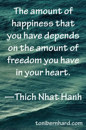 ... on the amount of freedom you have in your heart ~ Thich Nhat Hanh