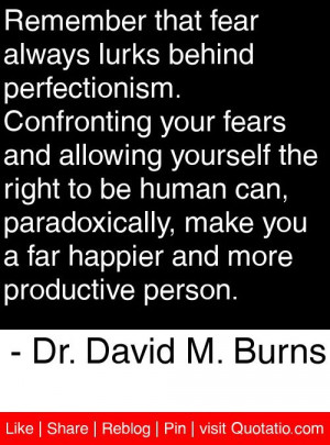 that fear always lurks behind perfectionism. Confronting your fears ...