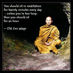 ... then you should sit for an hour. ~ Old Zen adage http://zenquotes.org