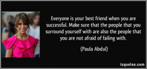Everyone is your best friend when you are successful. Make sure that ...