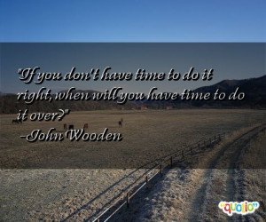 If you don't have time to do it right , when will you have time to do ...
