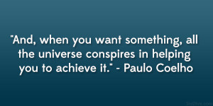 "... universe conspires in helping you to achieve it."" – Paulo Coelho"