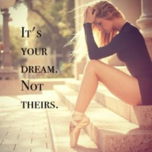It's your dream. Not theirs. #dance #quote