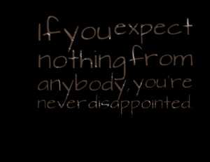 Quotes Picture: if you expect nothing from anybody, youre never ...