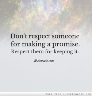 ... respect someone for making a promise. Respect them for keeping it