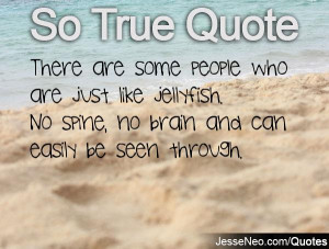 There are some people who are just like jellyfish. No spine, no brain ...