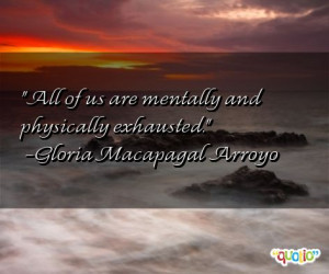 All of us are mentally and physically exhausted .