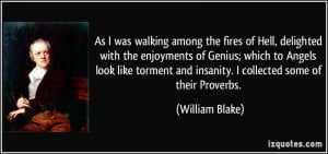 ... and insanity. I collected some of their Proverbs. - William Blake