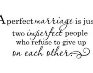 perfect marriage is just two impe rfect people who refuse to give up ...