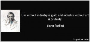 Life without industry is guilt, and industry without art is brutality ...