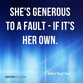Arthur 'Bugs' Baer - She's generous to a fault - if it's her own.