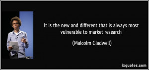 ... that is always most vulnerable to market research - Malcolm Gladwell