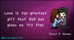 """Love is the greatest gift that God has given us. It's free."""""""